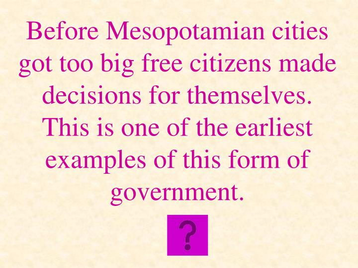 Before Mesopotamian cities got too big free citizens made decisions for themselves.  This is one of the earliest examples of this form of government.