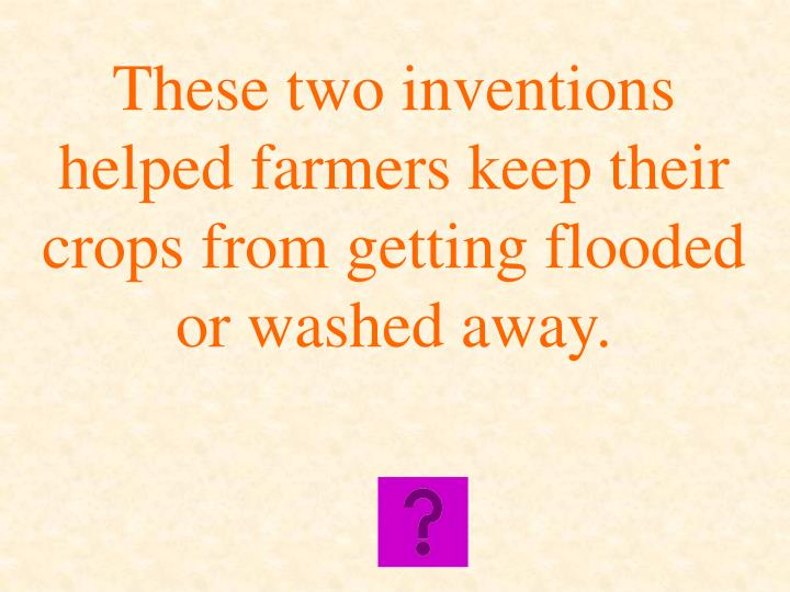 These two inventions helped farmers keep their crops from getting flooded or washed away.