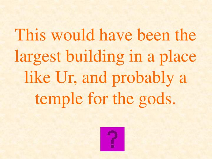 This would have been the largest building in a place like Ur, and probably a temple for the gods.