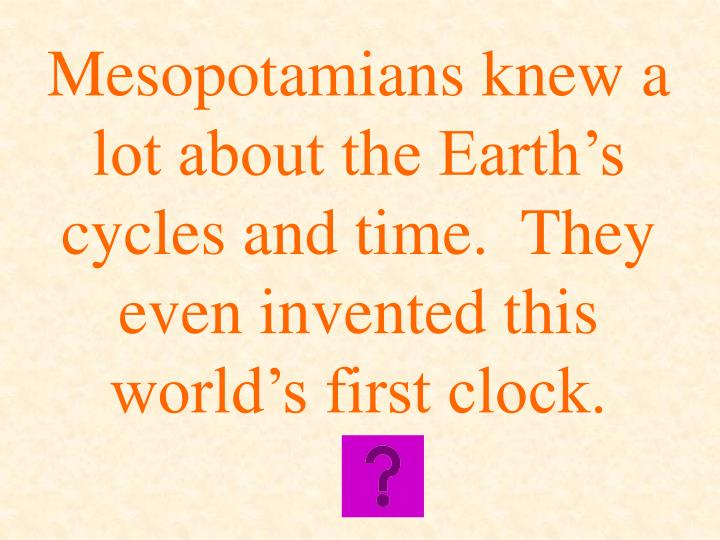Mesopotamians knew a lot about the Earth's cycles and time.  They even invented this world's first clock.