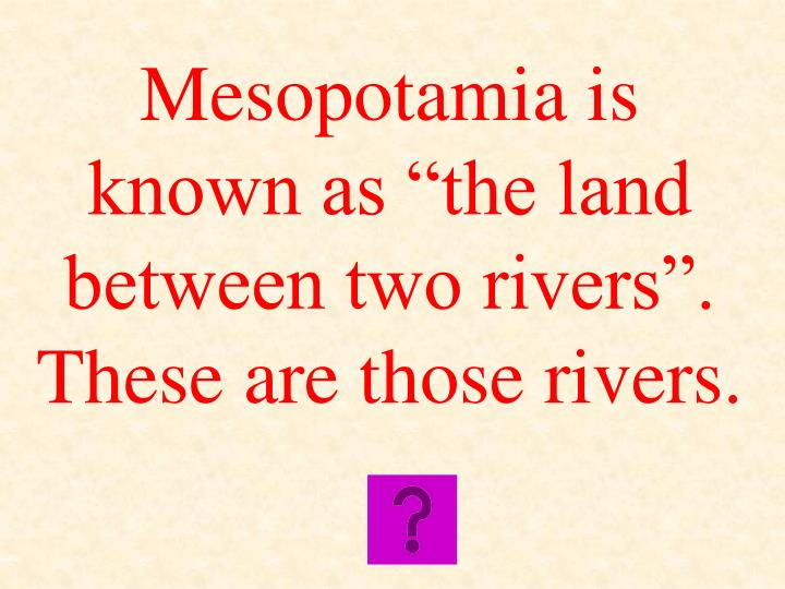 "Mesopotamia is known as ""the land between two rivers"".  These are those rivers."