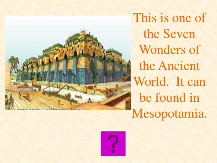 This is one of the Seven Wonders of the Ancient World.  It can be found in Mesopotamia.