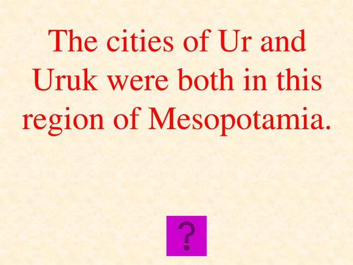 The cities of Ur and Uruk were both in this region of Mesopotamia.