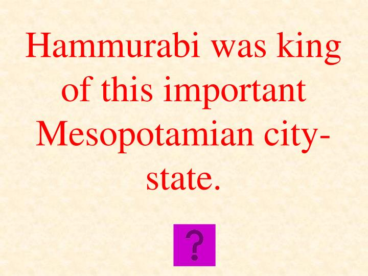 Hammurabi was king of this important Mesopotamian city-state.