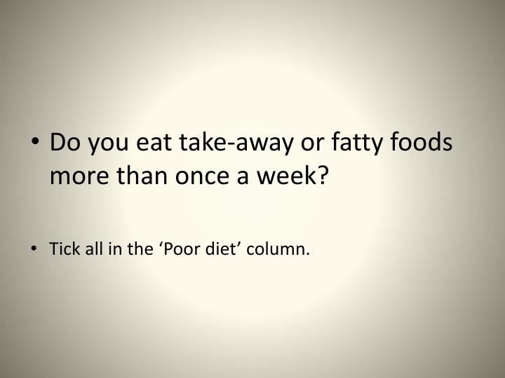 Do you eat take-away or fatty foods more than once a week?