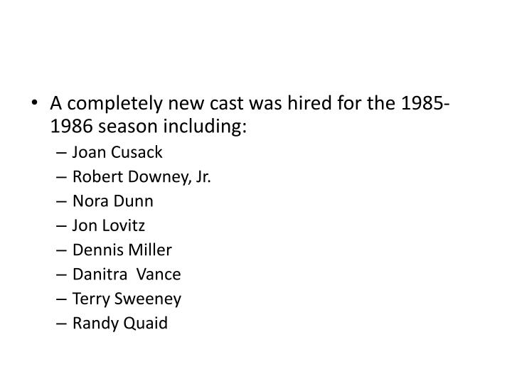 A completely new cast was hired for the 1985-1986 season including: