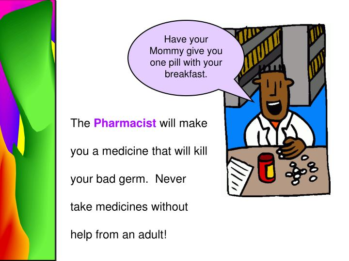Have your Mommy give you one pill with your breakfast.