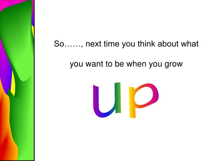So……, next time you think about what you want to be when you grow