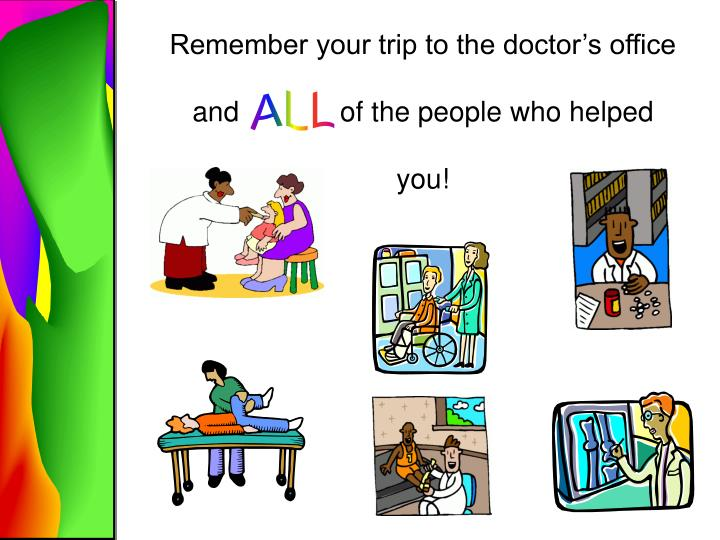 Remember your trip to the doctor's office and             of the people who helped you!