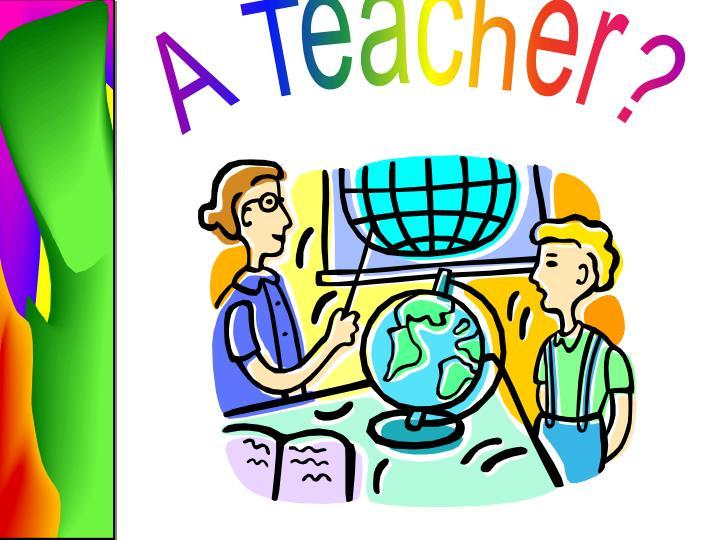 A Teacher?