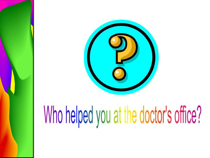 Who helped you at the doctor's office?