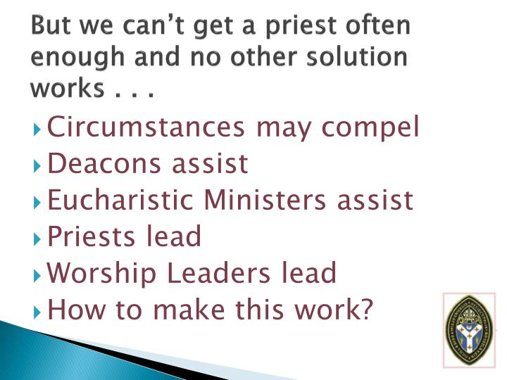 But we can't get a priest often enough and no other solution works . . .