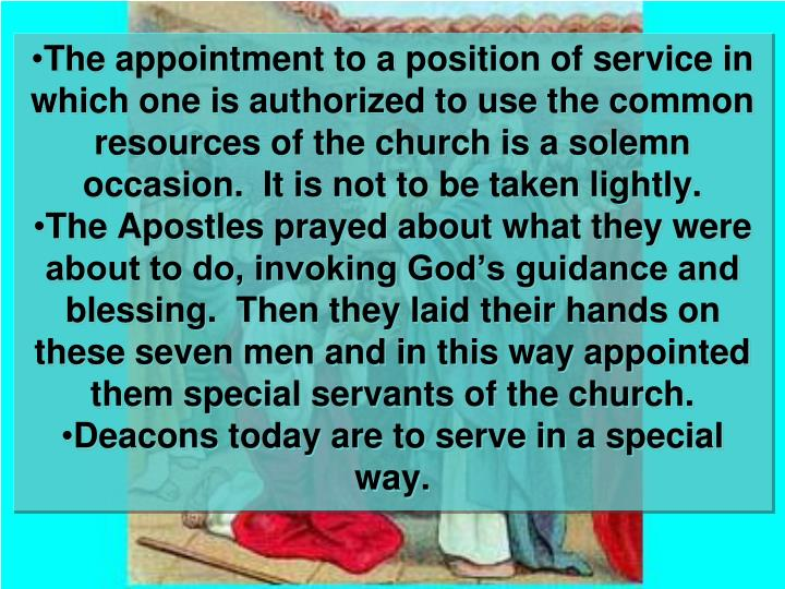 The appointment to a position of service in which one is authorized to use the common resources of the church is a solemn occasion.  It is not to be taken lightly.