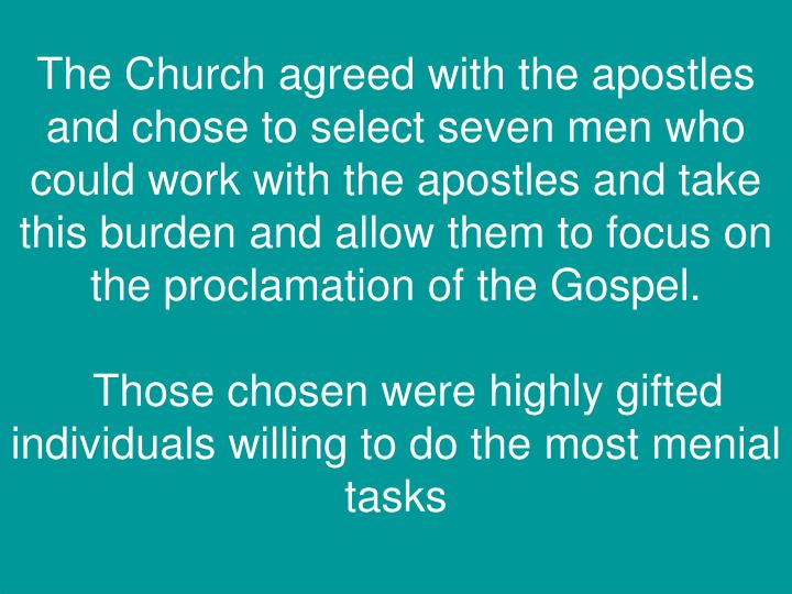The Church agreed with the apostles and chose to select seven men who could work with the apostles and take this burden and allow them to focus on the proclamation of the Gospel.