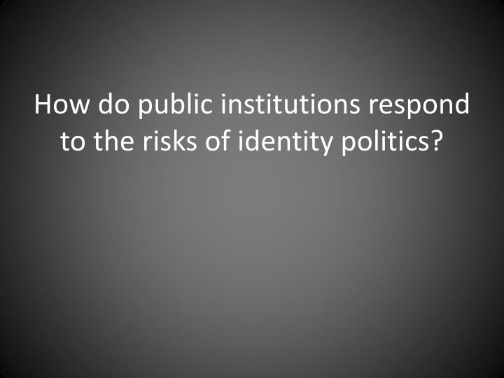 How do public institutions respond to the risks of identity politics?