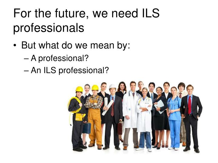 For the future, we need ILS professionals
