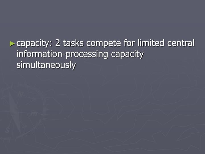 capacity: 2 tasks compete for limited central information-processing capacity simultaneously