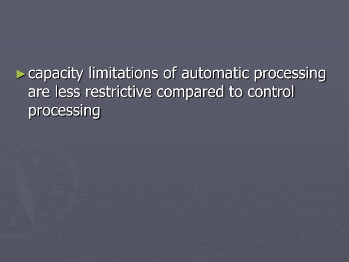 capacity limitations of automatic processing are less restrictive compared to control processing