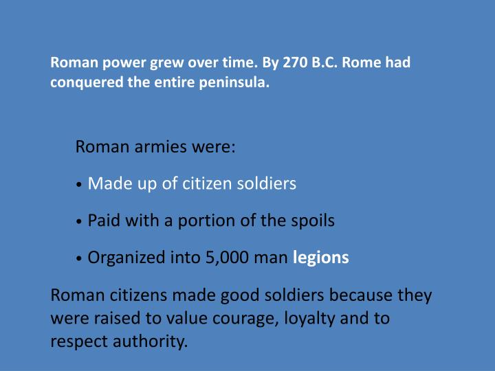 Roman power grew over time. By 270 B.C. Rome had conquered the entire peninsula.