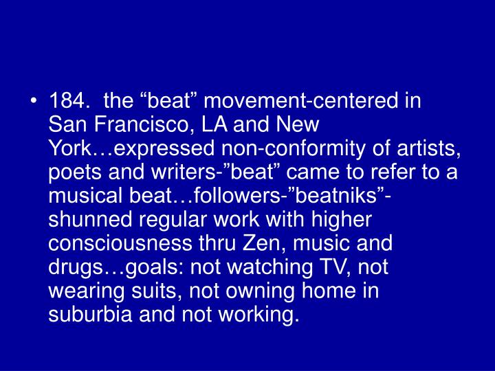 "184.  the ""beat"" movement-centered in San Francisco, LA and New York…expressed non-conformity of artists, poets and writers-""beat"" came to refer to a musical beat…followers-""beatniks""-shunned regular work with higher consciousness thru Zen, music and drugs…goals: not watching TV, not wearing suits, not owning home in suburbia and not working."