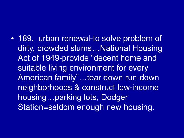 "189.  urban renewal-to solve problem of dirty, crowded slums…National Housing Act of 1949-provide ""decent home and suitable living environment for every American family""…tear down run-down neighborhoods & construct low-income housing…parking lots, Dodger Station=seldom enough new housing."