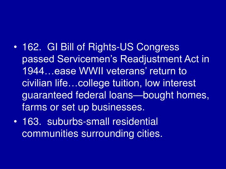 162.  GI Bill of Rights-US Congress passed Servicemen's Readjustment Act in 1944…ease WWII veterans' return to civilian life…college tuition, low interest guaranteed federal loans—bought homes, farms or set up businesses.