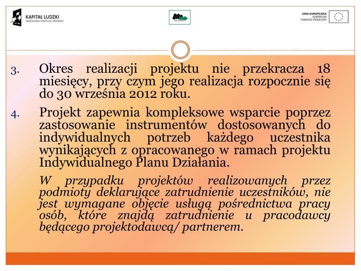 Okres realizacji projektu nie przekracza 18 miesięcy, przy czym jego realizacja rozpocznie się do 30 września 2012 roku.