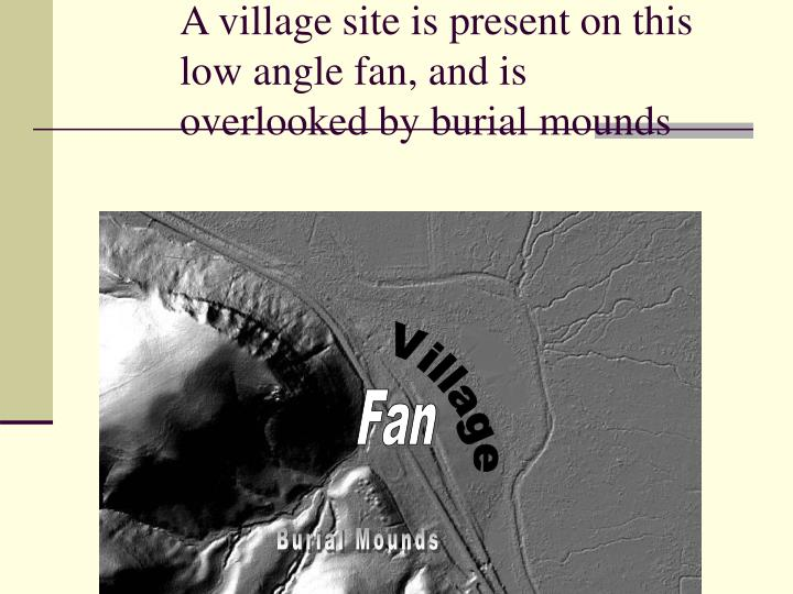 A village site is present on this low angle fan, and is overlooked by burial mounds