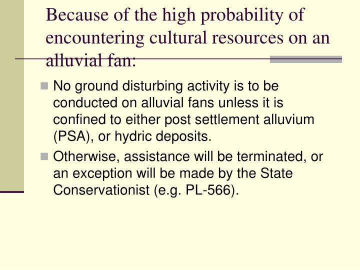 Because of the high probability of encountering cultural resources on an alluvial fan: