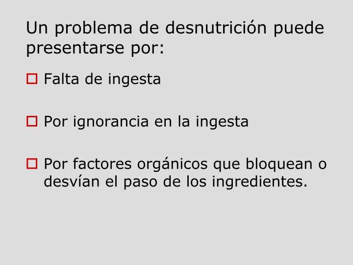 Un problema de desnutrición puede presentarse por: