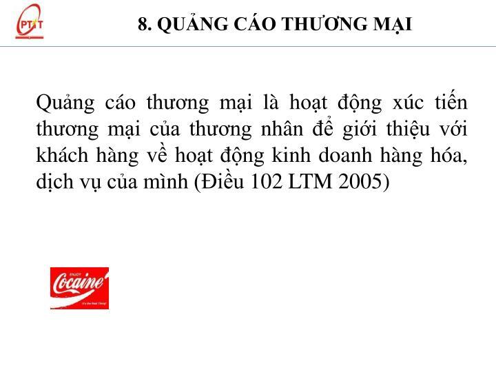 Quảng cáo thương mại là hoạt động xúc tiến thương mại của thương nhân để giới thiệu với khách hàng về hoạt động kinh doanh hàng hóa, dịch vụ của mình (Điều 102 LTM 2005)