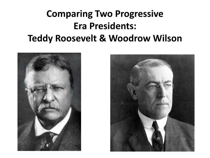 from roosevelt to wilson in the age of progressivism essay These two presidents, theodore roosevelt and woodrow wilson, were both part  of the progressive movement, but they had different ideas about what should.
