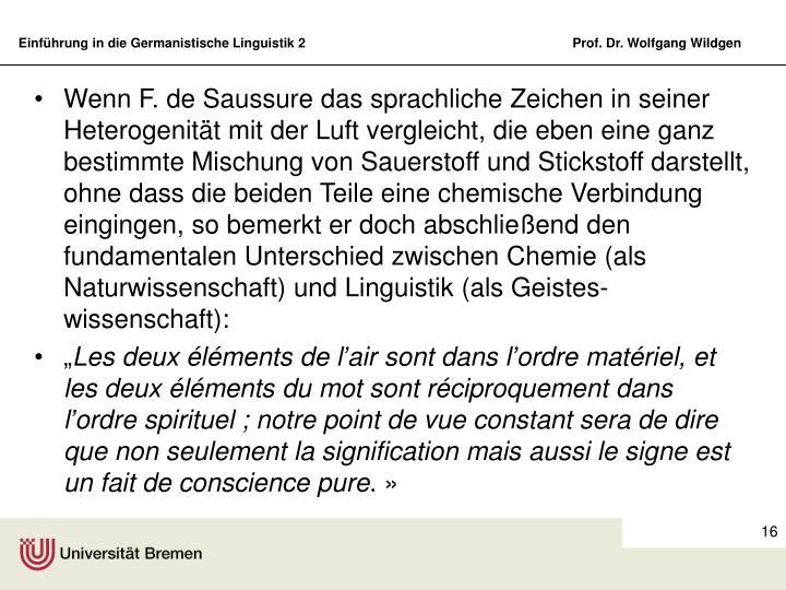 Wenn F. de Saussure das sprachliche Zeichen in seiner Heterogenität mit der Luft vergleicht, die eben eine ganz bestimmte Mischung von Sauerstoff und Stickstoff darstellt, ohne dass die beiden Teile eine chemische Verbindung eingingen, so bemerkt er doch abschließend den fundamentalen Unterschied zwischen Chemie (als Naturwissenschaft) und Linguistik (als Geistes-wissenschaft):
