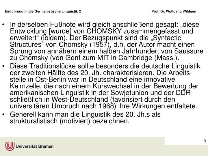 """In derselben Fußnote wird gleich anschließend gesagt: """"diese Entwicklung [wurde] von CHOMSKY zusammengefasst und erweitert"""" (ibidem). Der Bezugspunkt sind die """"Syntactic Structures"""" von Chomsky (1957), d.h. der Autor macht einen Sprung von annähern einem halben Jahrhundert von Saussure zu Chomsky (von Genf zum MIT in Cambridge (Mass.)."""
