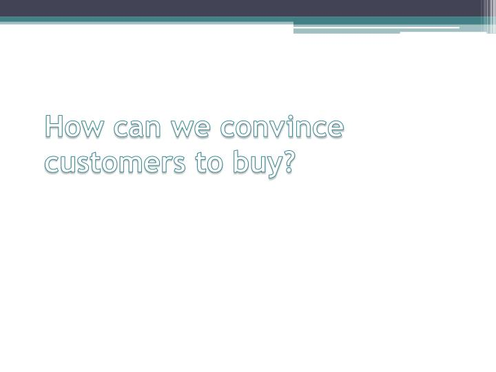 How can we convince customers to buy?