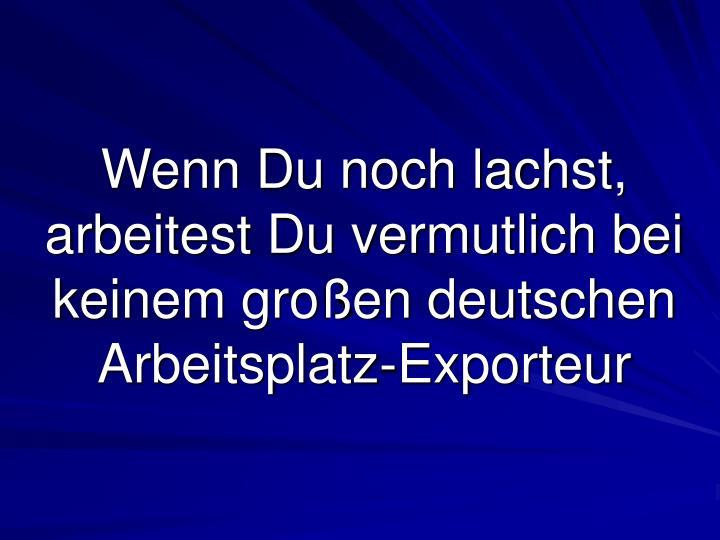 Wenn Du noch lachst, arbeitest Du vermutlich bei keinem großen deutschen Arbeitsplatz-Exporteur