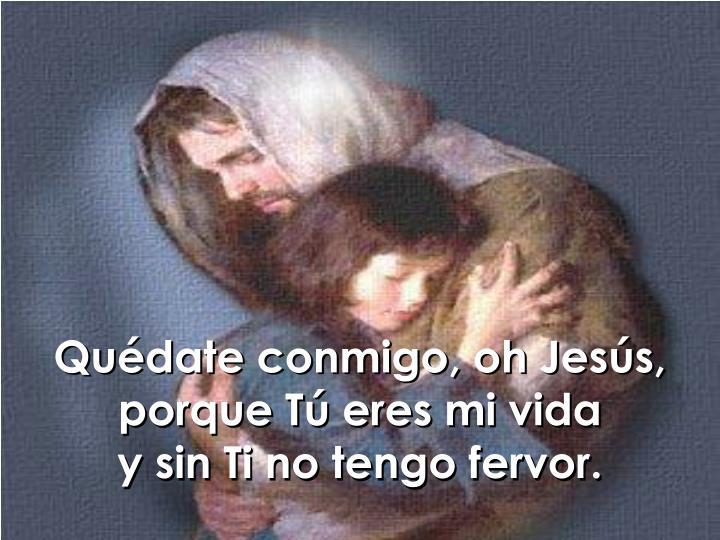 Quédate conmigo, oh Jesús, porque Tú eres mi vida