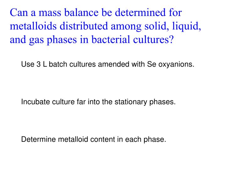 Can a mass balance be determined for metalloids distributed among solid, liquid, and gas phases in bacterial cultures?