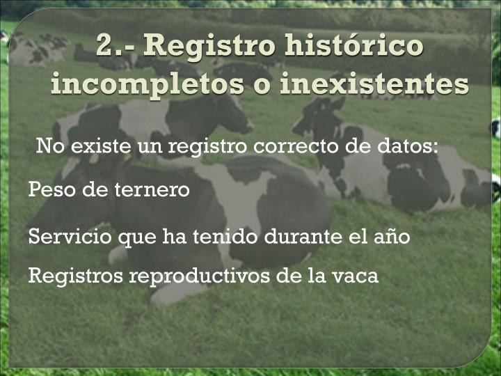 2.- Registro histórico incompletos o inexistentes