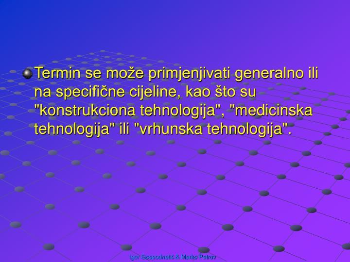 """Termin se može primjenjivati generalno ili na specifične cijeline, kao što su """"konstrukciona tehnologija"""", """"medicinska tehnologija"""" ili """"vrhunska tehnologija""""."""