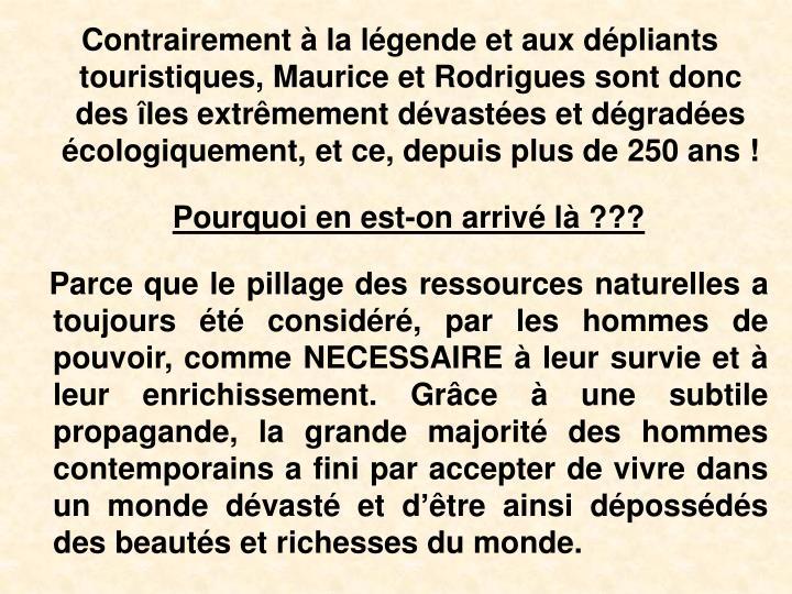 Contrairement  la lgende et aux dpliants touristiques, Maurice et Rodrigues sont donc des les extrmement dvastes et dgrades cologiquement, et ce, depuis plus de 250 ans !