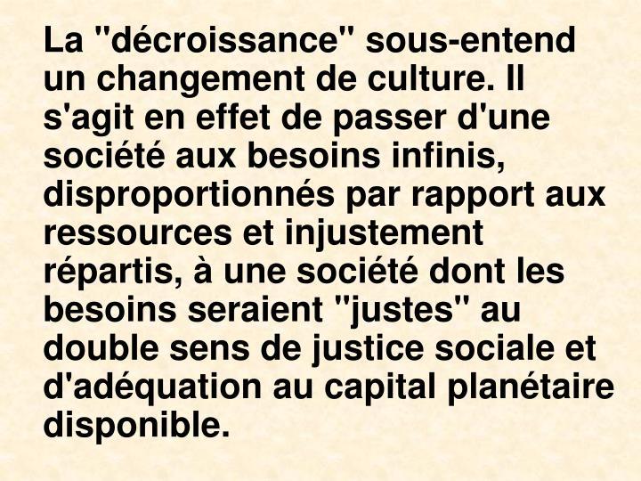 """La """"dcroissance"""" sous-entend un changement de culture. Il s'agit en effet de passer d'une socit aux besoins infinis, disproportionns par rapport aux ressources et injustement rpartis,  une socit dont les besoins seraient """"justes"""" au double sens de justice sociale et d'adquation au capital plantaire disponible."""