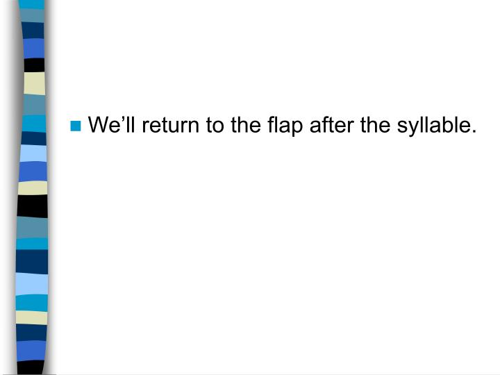 We'll return to the flap after the syllable.