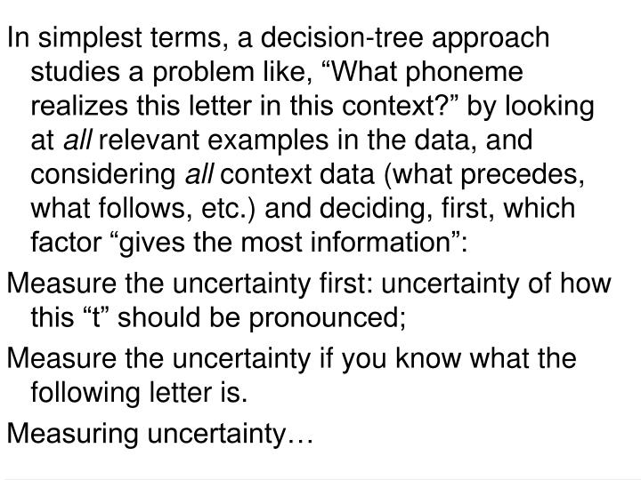 "In simplest terms, a decision-tree approach studies a problem like, ""What phoneme realizes this letter in this context?"" by looking at"