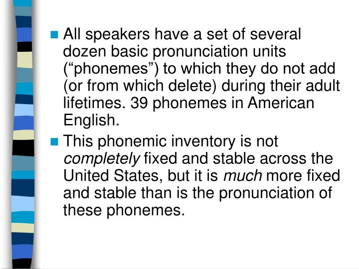 "All speakers have a set of several dozen basic pronunciation units (""phonemes"") to which they do not add (or from which delete) during their adult lifetimes. 39 phonemes in American English."