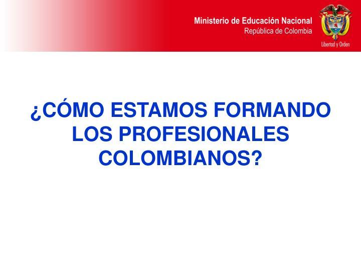 ¿CÓMO ESTAMOS FORMANDO LOS PROFESIONALES COLOMBIANOS?