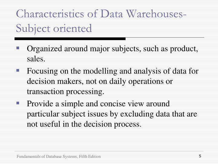 Characteristics of Data Warehouses- Subject oriented