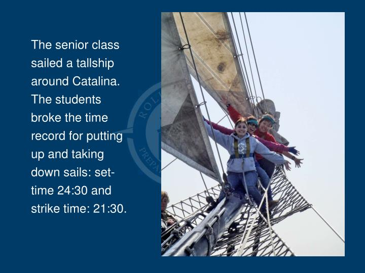 The senior class  sailed a tallship around Catalina. The students broke the time record for putting up and taking down sails: set-time 24:30 and strike time: 21:30.