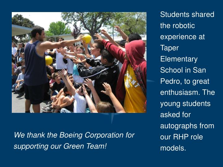 Students shared the robotic experience at Taper Elementary School in San Pedro, to great enthusiasm. The young students asked for autographs from our RHP role models.