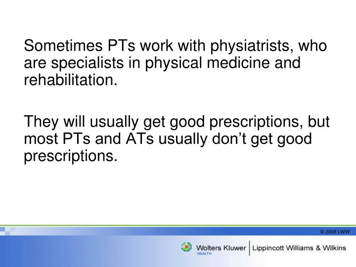 Sometimes PTs work with physiatrists, who are specialists in physical medicine and rehabilitation.